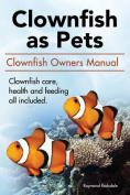 Clown Fish as Pets. Clown Fish Owners Manual. Clown Fish Care, Advantages, Health and Feeding All Included.