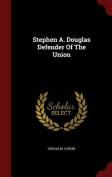 Stephen A. Douglas Defender of the Union