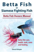 Betta Fish or Siamese Fighting Fish. Betta Fish Owners Manual. Betta Fish Care, Health, Tank, Costs and Feeding.
