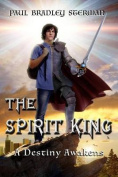 The Spirit King (a Coming of Age Story of Adventure, Fantasy, Dreams, Sword and Sorcery, Spirituality, Fantasy and Adventure)