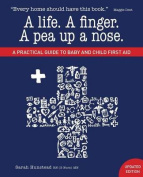 A Life. a Finger. a Pea Up a Nose. a Practical Guide to Baby and Child First Aid