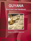 Guyana Business Law Handbook Volume 1 Strategic Information and Basic Laws