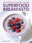 Superfood Breakfasts! 50 Smoothie Bowls, Power Bars & Energy Balls