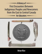 A History of First Encounters Between Indigenous Peoples and Newcomers from the East to Central Canada for Educators