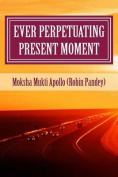Ever Perpetuating Present Moment