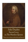 John Dryden - Secret Love Or, the Maiden Queen