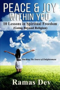 Peace & Joy Within You  : 10 Lessons in Spiritual Freedom (Going Beyond Religion) Touching the Source of Enlightenment