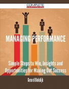 Managing Performance - Simple Steps to Win, Insights and Opportunities for Maxing Out Success