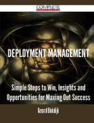 Deployment Management - Simple Steps to Win, Insights and Opportunities for Maxing Out Success