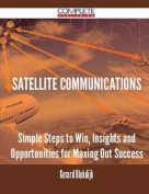 Satellite Communications - Simple Steps to Win, Insights and Opportunities for Maxing Out Success