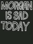 Morgan Is Sad Today