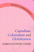 Capitalism, Colonalism and Globalization Studies in Economic Change