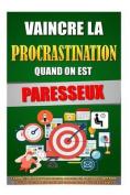 Vaincre La Procrastination Quand on Est Paresseux [FRE]