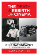 The Death & Rebirth of Cinema  : Mastering the Art of Cinematography in the Digital Cinema Age