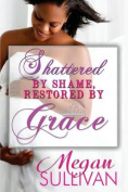 Shattered by Shame Restored by Grace