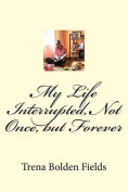 My Life Interrupted, Not Once, But Forever