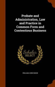 Probate and Administration, Law and Practice in Common Form and Contentious Business