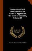 Cases Argued and Determined in the Court of Appeals of the State of Colorado, Volume 26