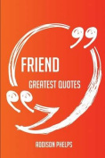 Friend Greatest Quotes - Quick, Short, Medium or Long Quotes. Find the Perfect Friend Quotations for All Occasions - Spicing Up Letters, Speeches, and Everyday Conversations.