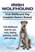 Irish Wolfhound. Irish Wolfhound Dog Complete Owners Manual. Irish Wolfhound Book for Care, Costs, Feeding, Grooming, Health and Training.