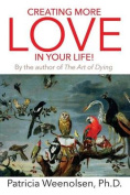 Creating More Love in Your Life! by the Author of the Art of Dying