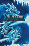 Ice Dragons & Other Rare Arctic Creatures  : A Field Guide