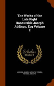 The Works of the Late Right Honourable Joseph Addison, Esq Volume 2
