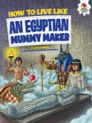 How to Live Like an Egyptian Mummy Maker