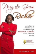 Pray & Grow Richer  : Learn How to Increase Your Wealth Through Seeking & Soaking in the Presence of God