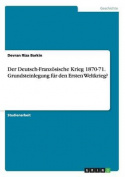 Der Deutsch-Franzosische Krieg 1870-71. Grundsteinlegung Fur Den Ersten Weltkrieg? [GER]