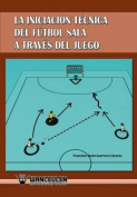 Iniciacion Tecnica del Futbol Sala a Traves del Juego [Spanish]