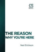 The Reason: Why You're Here