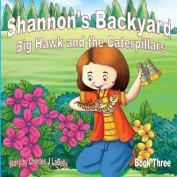 Shannons Backyard Big Hawk and the Caterpillars Book Three