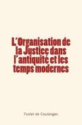 L'Organisation de La Justice Dans L'Antiquite Et Les Temps Modernes [FRE]