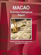 Macao Business Intelligence Report - Strategic Developments, Opportunities, Regulations, Contacts