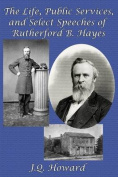 The Life, Public Services, and Select Speeches of Rutherford B. Hayes