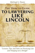 The How-To Guide to Lawyering Like Lincoln Lessons, Tips, and Tales on Practicing Law and Hanging Out a Shingle
