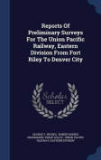 Reports of Preliminary Surveys for the Union Pacific Railway, Eastern Division from Fort Riley to Denver City