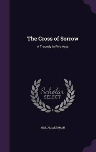 The-Cross-of-Sorrow-A-Tragedy-in-Five-Acts-by-William-Akerman