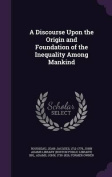 A Discourse Upon the Origin and Foundation of the Inequality Among Mankind