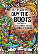 Life Is Short Buy the Boots and Other Wonderful Wacky Words of Wisdom