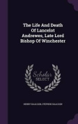 The Life and Death of Lancelot Andrewes, Late Lord Bishop of Winchester