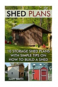 Shed Plans: 10 Storage Shed Plans with Simple Tips on How to Build a Shed