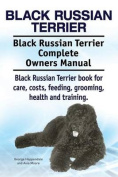 Black Russian Terrier. Black Russian Terrier Complete Owners Manual. Black Russian Terrier Book for Care, Costs, Feeding, Grooming, Health and Training.