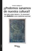 Podemos Sanarnos de Nuestra Cultura!? del Mito Sobre Mexico y Lo Mexicano a la Diabetes Como Epidemia Nacional [Spanish]