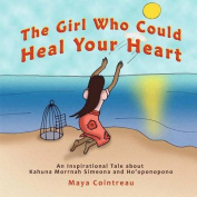 The Girl Who Could Heal Your Heart - An Inspirational Tale about Kahuna Morrnah Simeona and Ho'oponopono