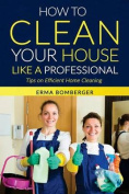 How to Clean Your House Like a Professional, Tips on Efficient Home Cleaning
