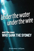 Under the Water Under the Wire and the Men Who Sank the Sydney
