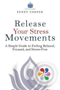 Release Your Stress Movements a Simple Guide to Feeling Relaxed, Focused, and Stress Free