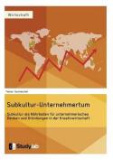 Subkultur-Unternehmertum. Subkultur ALS Nahrboden Fur Unternehmerisches Denken Und Grundungen in Der Kreativwirtschaft [GER]